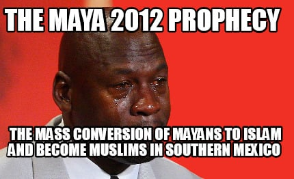 Meme Creator - Funny The Maya 2012 Prophecy The Mass ...