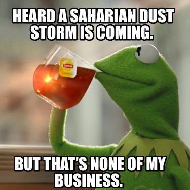 heard-a-saharian-dust-storm-is-coming.-but-thats-none-of-my-business