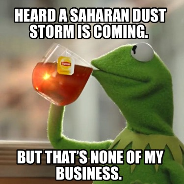 heard-a-saharan-dust-storm-is-coming.-but-thats-none-of-my-business
