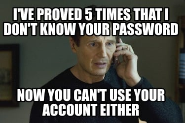 ive-proved-5-times-that-i-dont-know-your-password-now-you-cant-use-your-account-