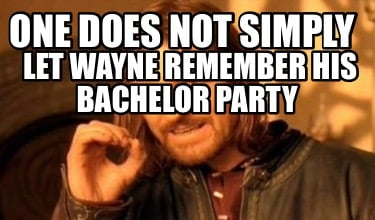 one-does-not-simply-let-wayne-remember-his-bachelor-party
