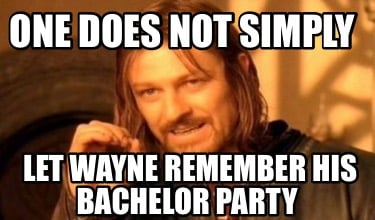 one-does-not-simply-let-wayne-remember-his-bachelor-party8