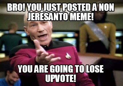 bro-you-just-posted-a-non-jeresanto-meme-you-are-going-to-lose-upvote