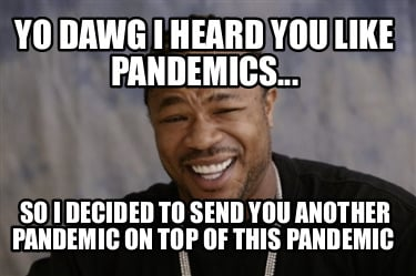 yo-dawg-i-heard-you-like-pandemics...-so-i-decided-to-send-you-another-pandemic-