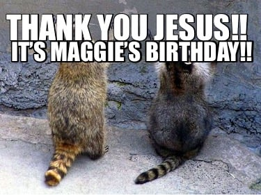 thank-you-jesus-its-maggies-birthday