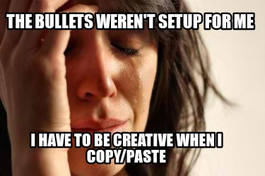the-bullets-werent-setup-for-me-i-have-to-be-creative-when-i-copypaste