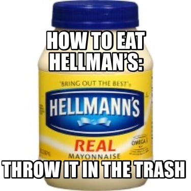 how-to-eat-hellmans-throw-it-in-the-trash