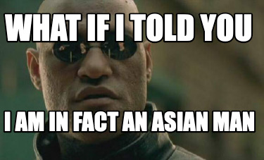 what-if-i-told-you-i-am-in-fact-an-asian-man