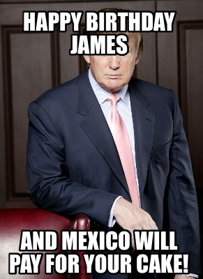 happy-birthday-james-and-mexico-will-pay-for-your-cake