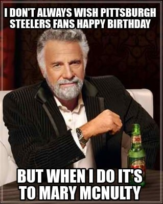 i-dont-always-wish-pittsburgh-steelers-fans-happy-birthday-but-when-i-do-its-to-