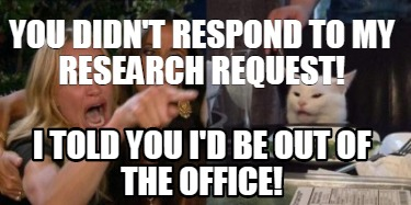 you-didnt-respond-to-my-research-request-i-told-you-id-be-out-of-the-office