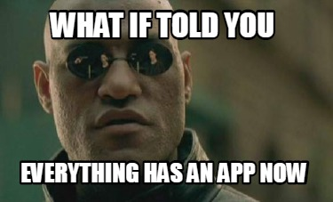 what-if-told-you-everything-has-an-app-now