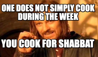 one-does-not-simply-cook-during-the-week-you-cook-for-shabbat