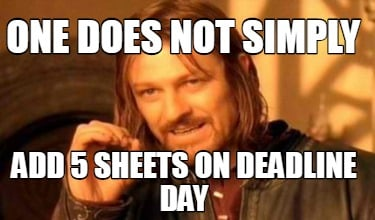 one-does-not-simply-add-5-sheets-on-deadline-day