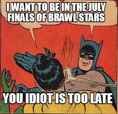 i-want-to-be-in-the-july-finals-of-brawl-stars-you-idiot-is-too-late