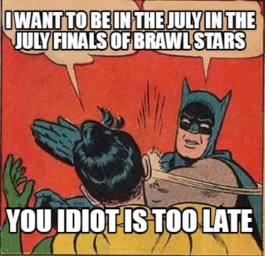 i-want-to-be-in-the-july-in-the-july-finals-of-brawl-stars-you-idiot-is-too-late