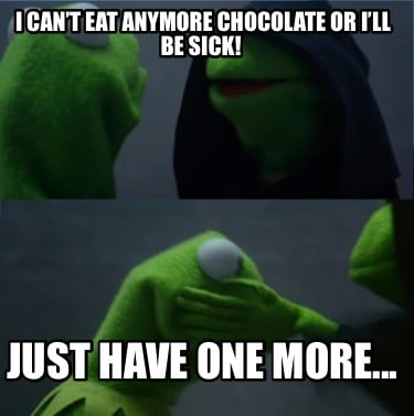 i-cant-eat-anymore-chocolate-or-ill-be-sick-just-have-one-more