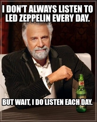 i-dont-always-listen-to-led-zeppelin-every-day.-but-wait-i-do-listen-each-day