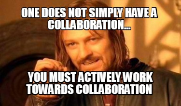one-does-not-simply-have-a-collaboration...-you-must-actively-work-towards-colla
