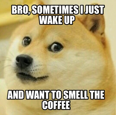 bro-sometimes-i-just-wake-up-and-want-to-smell-the-coffee