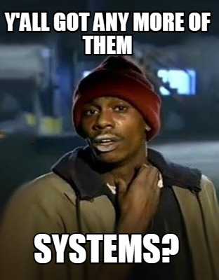 yall-got-any-more-of-them-systems