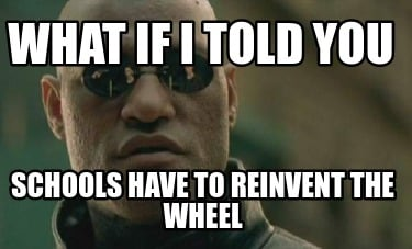 what-if-i-told-you-schools-have-to-reinvent-the-wheel