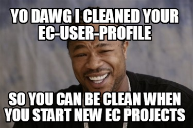 yo-dawg-i-cleaned-your-ec-user-profile-so-you-can-be-clean-when-you-start-new-ec