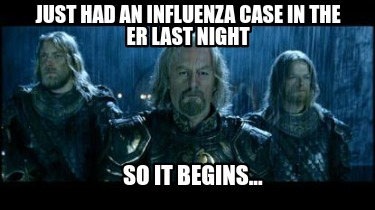 just-had-an-influenza-case-in-the-er-last-night-so-it-begins