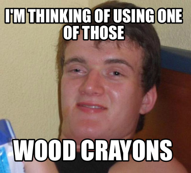 im-thinking-of-using-one-of-those-wood-crayons