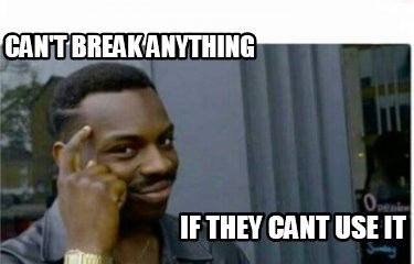 cant-break-anything-if-they-cant-use-it
