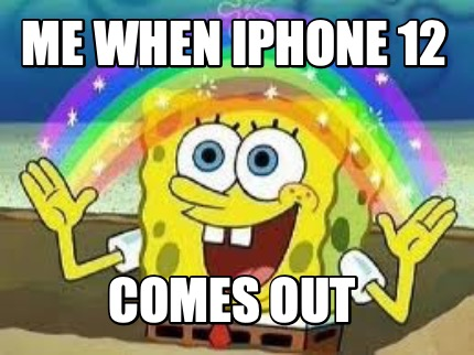 me-when-iphone-12-comes-out