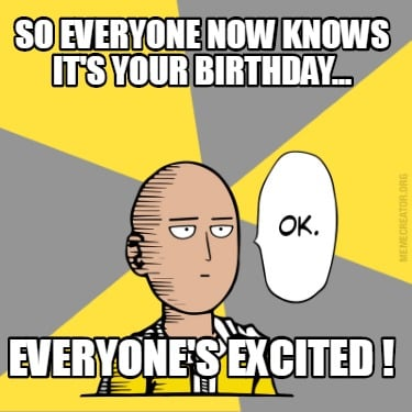 so-everyone-now-knows-its-your-birthday...-everyones-excited-