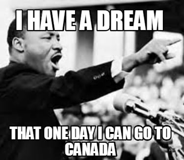 i-have-a-dream-that-one-day-i-can-go-to-canada