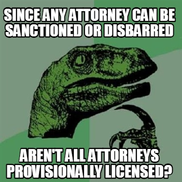 since-any-attorney-can-be-sanctioned-or-disbarred-arent-all-attorneys-provisiona