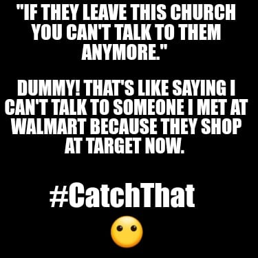 if-they-leave-this-church-you-cant-talk-to-them-anymore.-dummy-thats-like-saying9
