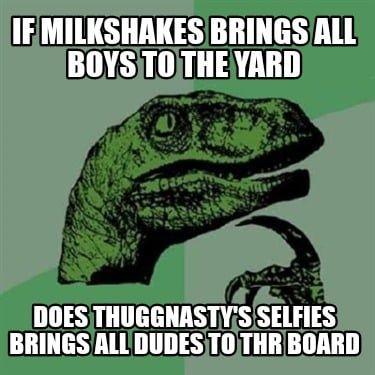 if-milkshakes-brings-all-boys-to-the-yard-does-thuggnastys-selfies-brings-all-du