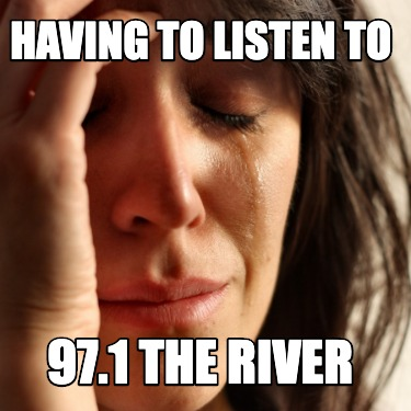 having-to-listen-to-97.1-the-river