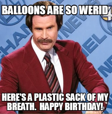 balloons-are-so-werid-heres-a-plastic-sack-of-my-breath.-happy-birthday