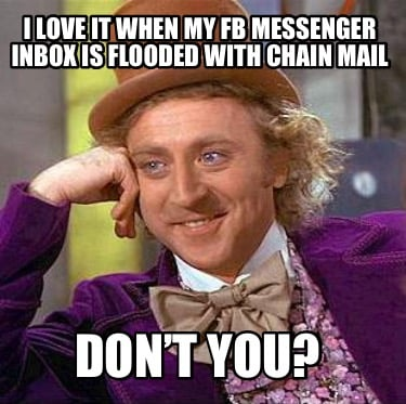 i-love-it-when-my-fb-messenger-inbox-is-flooded-with-chain-mail-dont-you