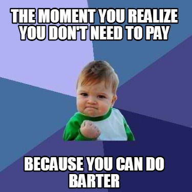 the-moment-you-realize-you-dont-need-to-pay-because-you-can-do-barter