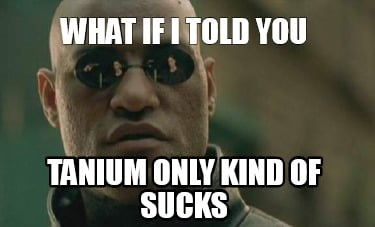 what-if-i-told-you-tanium-only-kind-of-sucks