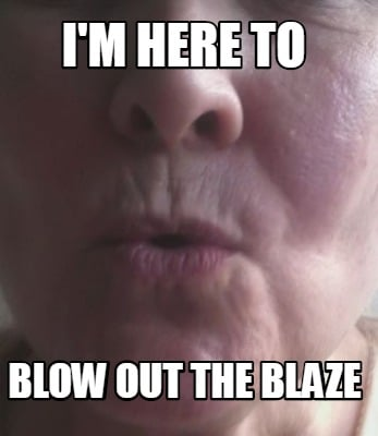 im-here-to-blow-out-the-blaze