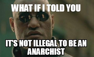 what-if-i-told-you-its-not-illegal-to-be-an-anarchist