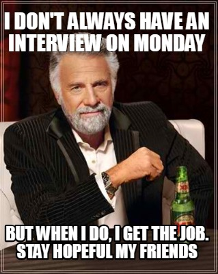 i-dont-always-have-an-interview-on-monday-but-when-i-do-i-get-the-job.-stay-hope