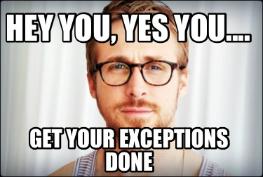 hey-you-yes-you....-get-your-exceptions-done