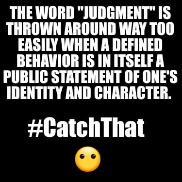 the-word-judgment-is-thrown-around-way-too-easily-when-a-defined-behavior-is-in-