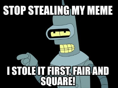 stop-stealing-my-meme-i-stole-it-first-fair-and-square