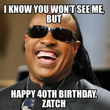 i-know-you-wont-see-me-but-happy-40th-birthday-zatch