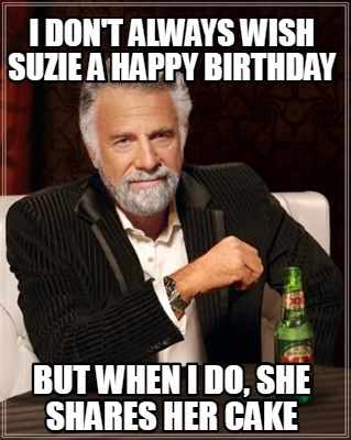 i-dont-always-wish-suzie-a-happy-birthday-but-when-i-do-she-shares-her-cake
