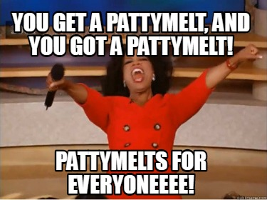 you-get-a-pattymelt-and-you-got-a-pattymelt-pattymelts-for-everyoneeee